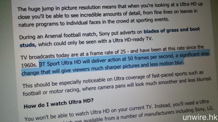 現時於英國提供 4K 英超串流直播的 BT Sports,訊號為 4K/50p 格式。至於提供 4K/60p 影像內容點擊的 Netflix,其最低網絡頻寬要求為 25Mbps。因此若要獲得理想的 4K 英超直播,艾域相信 20M 的寬頻頻寬是最低要求。