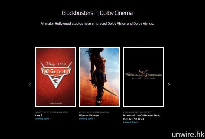 將上映的 Dolby Vision 的電影則包括《反斗車王 3》、《神奇女俠》等,不過能否在香港戲院觀看 Dolby Vision 版本則尚是未知之數。