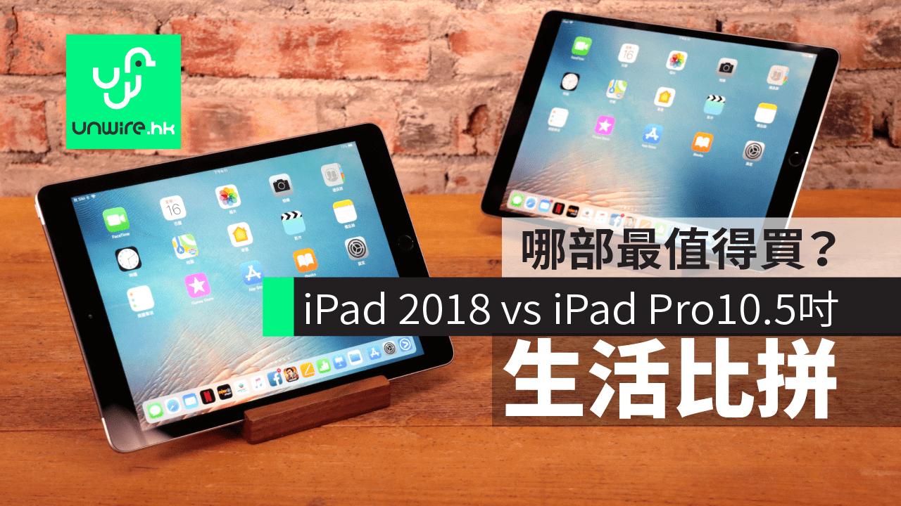 iPad 2018 vs iPad Pro 10.5 吋 【生活比拼】哪部值得你購買? - 香港 unwire.hk