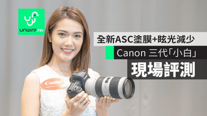 【现场评测】Canon 香港发布三代「小白」 全新ASC涂膜+眩光减少