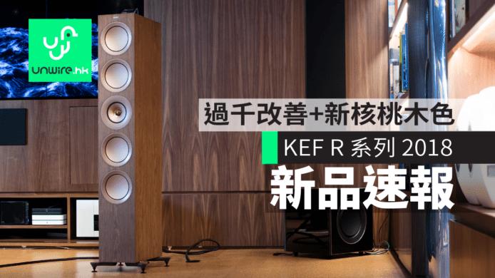 新機速報】KEF R 系列2018 過千項改善+ 新增核桃木色  香港UNWIRE HK 玩