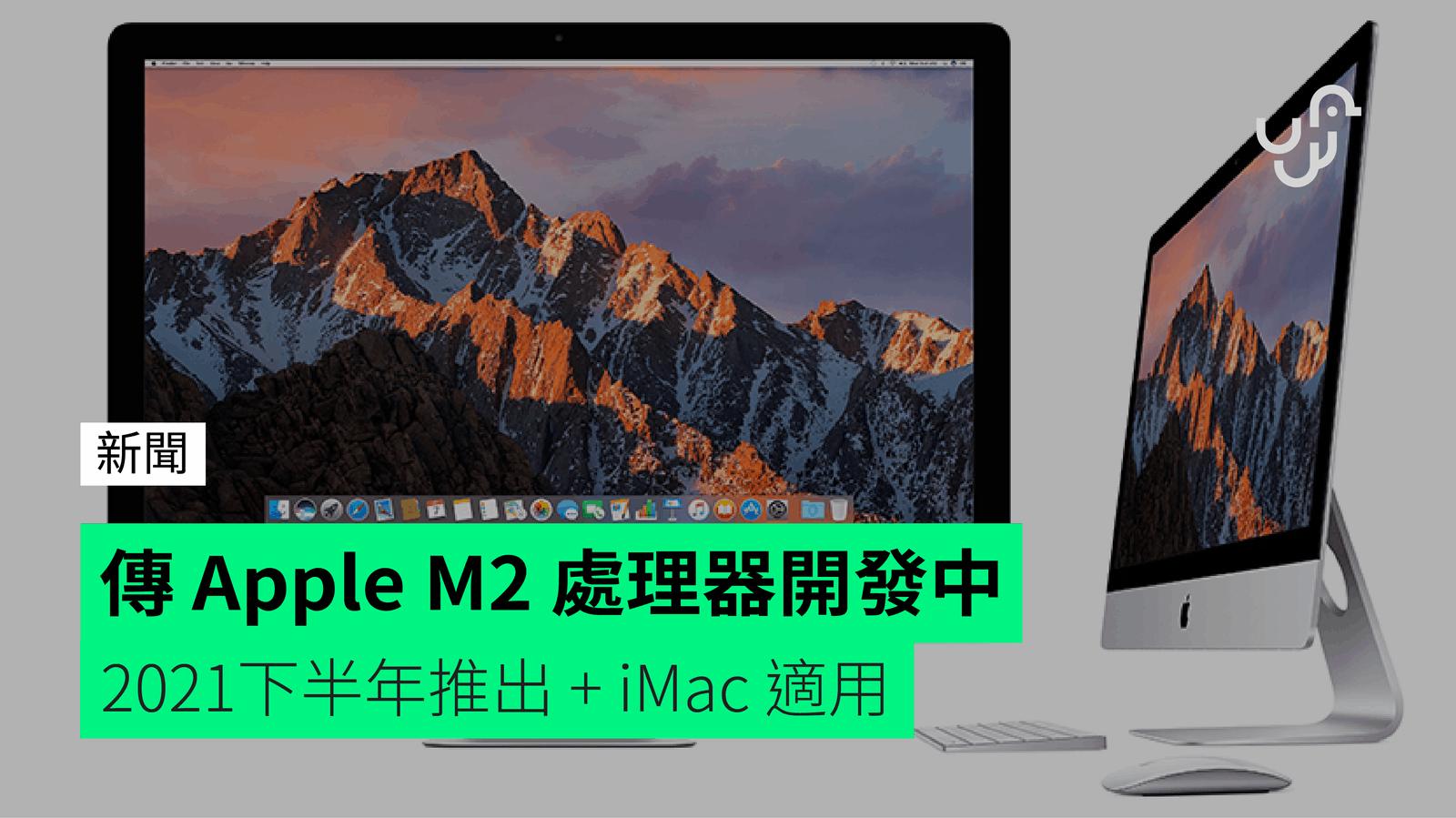 傳 Apple M2 處理器開發中 2021下半年推出 + iMac 適用 - 香港 unwire.hk